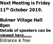 Next Meeting is Friday 11th October 2019.  Bulmer Village Hall 8pm Details of speakers can be viewed here…… Entrance is free
